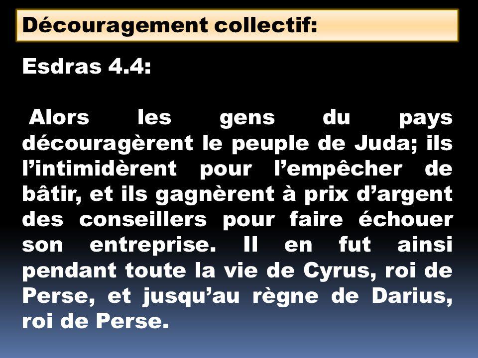 Esdras 4.4: Alors les gens du pays découragèrent le peuple de Juda; ils lintimidèrent pour lempêcher de bâtir, et ils gagnèrent à prix dargent des con