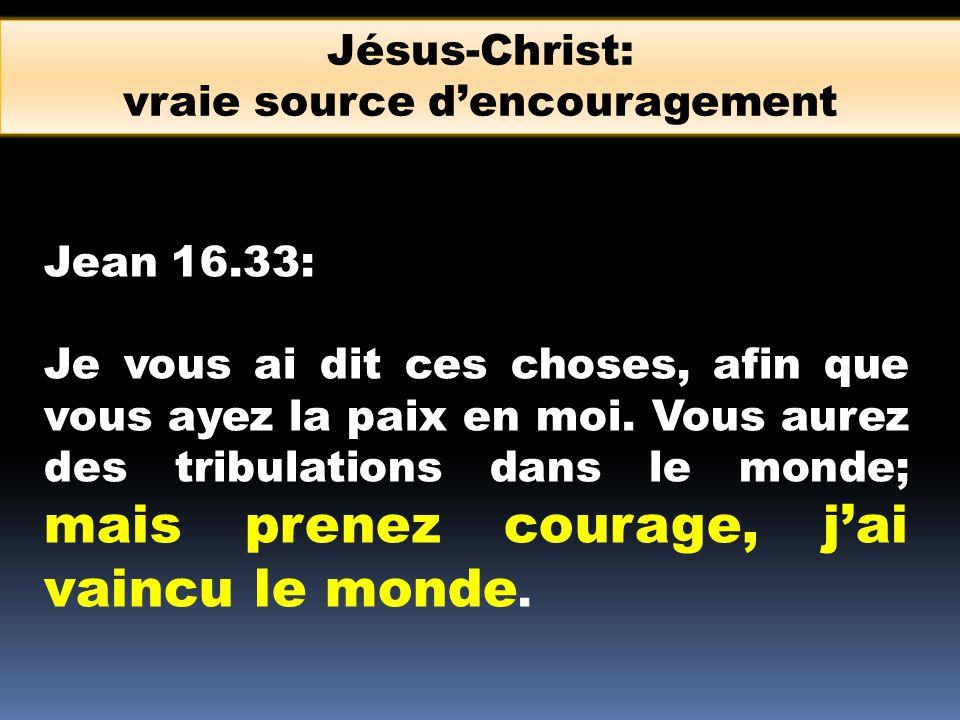 Jean 16.33: Je vous ai dit ces choses, afin que vous ayez la paix en moi. Vous aurez des tribulations dans le monde; mais prenez courage, jai vaincu l