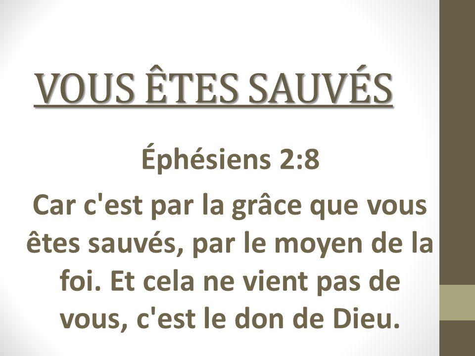VOUS ÊTES SAUVÉS Éphésiens 2:8 Car c'est par la grâce que vous êtes sauvés, par le moyen de la foi. Et cela ne vient pas de vous, c'est le don de Dieu