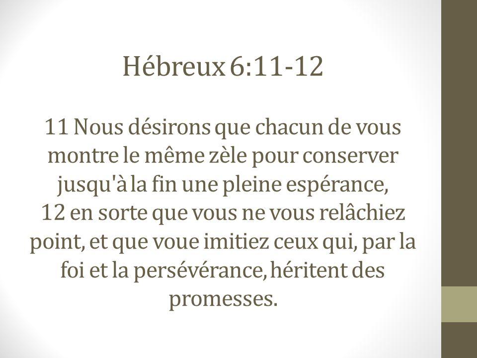 Hébreux 6:11-12 11 Nous désirons que chacun de vous montre le même zèle pour conserver jusqu'à la fin une pleine espérance, 12 en sorte que vous ne vo