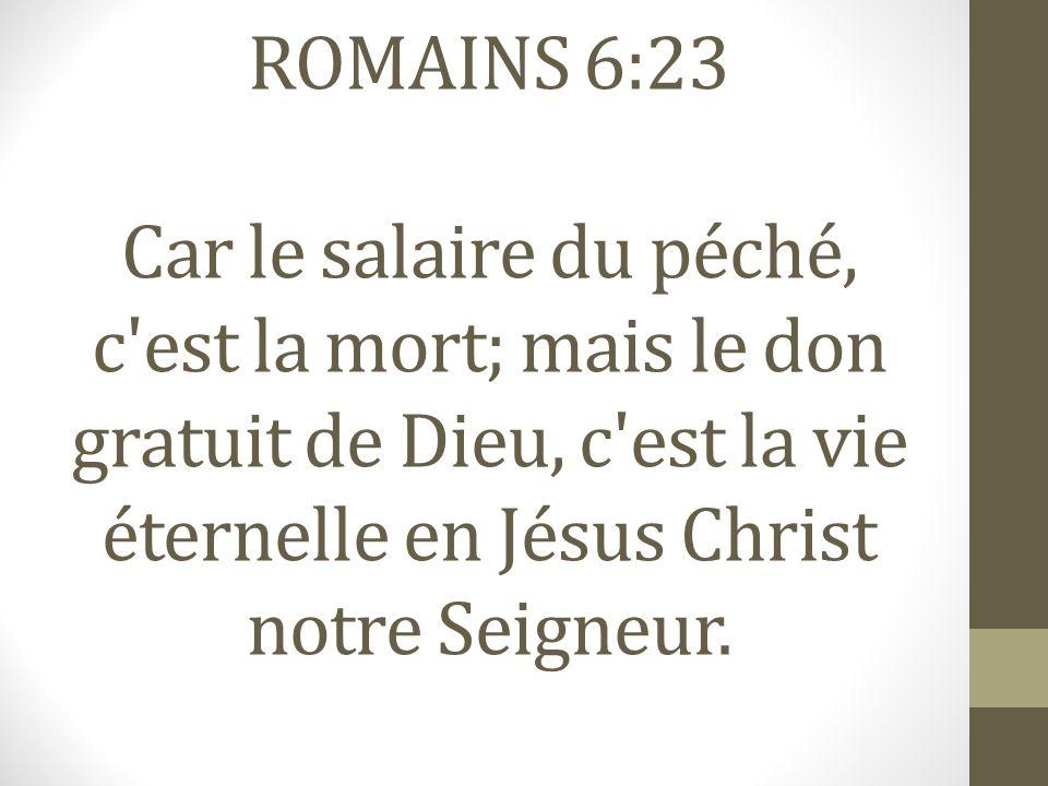ROMAINS 6:23 Car le salaire du péché, c'est la mort; mais le don gratuit de Dieu, c'est la vie éternelle en Jésus Christ notre Seigneur.