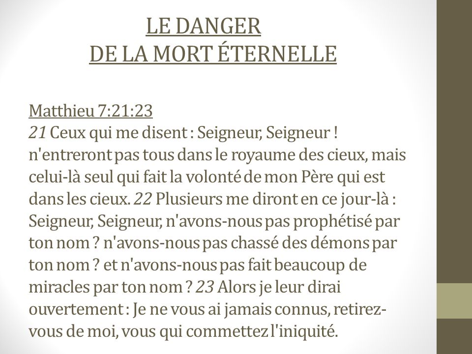 LE DANGER DE LA MORT ÉTERNELLE Matthieu 7:21:23 21 Ceux qui me disent : Seigneur, Seigneur ! n'entreront pas tous dans le royaume des cieux, mais celu