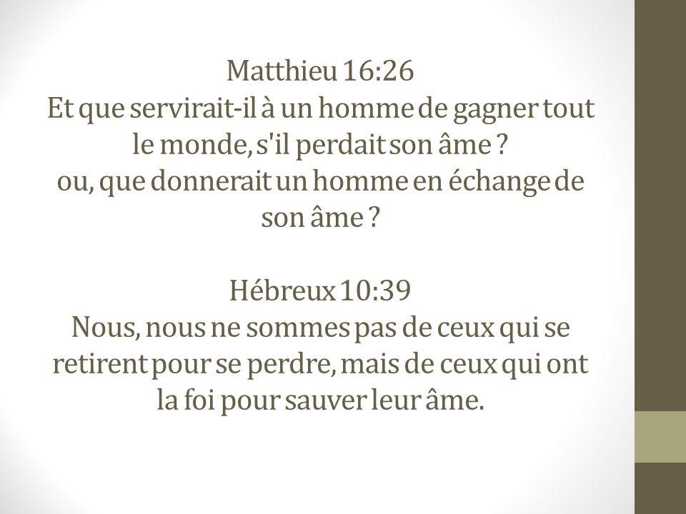 Matthieu 16:26 Et que servirait-il à un homme de gagner tout le monde, s'il perdait son âme ? ou, que donnerait un homme en échange de son âme ? Hébre