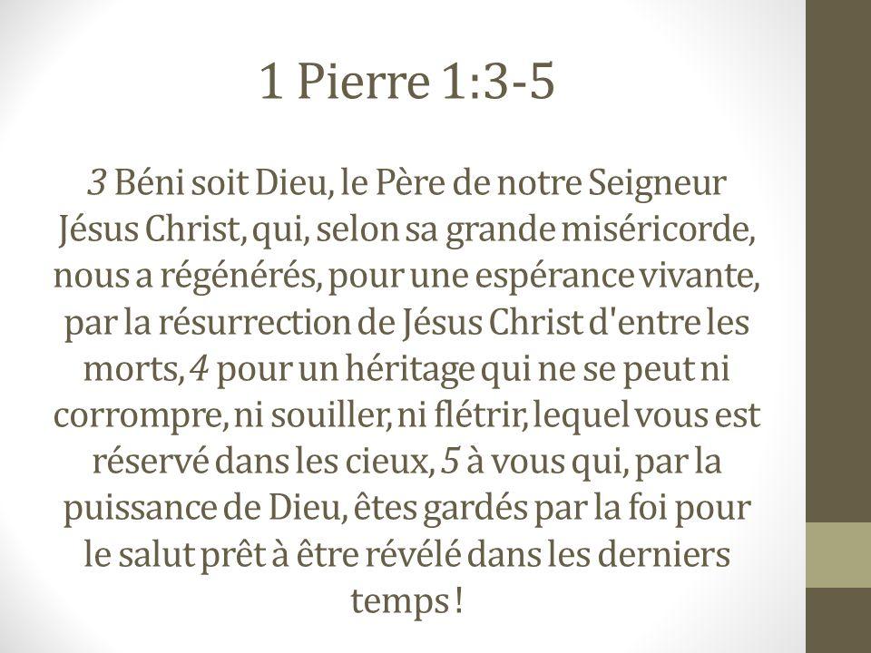 1 Pierre 1:3-5 3 Béni soit Dieu, le Père de notre Seigneur Jésus Christ, qui, selon sa grande miséricorde, nous a régénérés, pour une espérance vivant