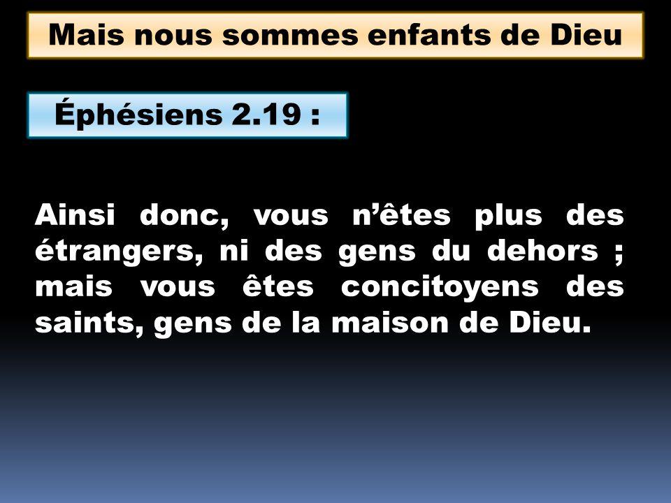 Éphésiens 2.19 : Ainsi donc, vous nêtes plus des étrangers, ni des gens du dehors ; mais vous êtes concitoyens des saints, gens de la maison de Dieu.