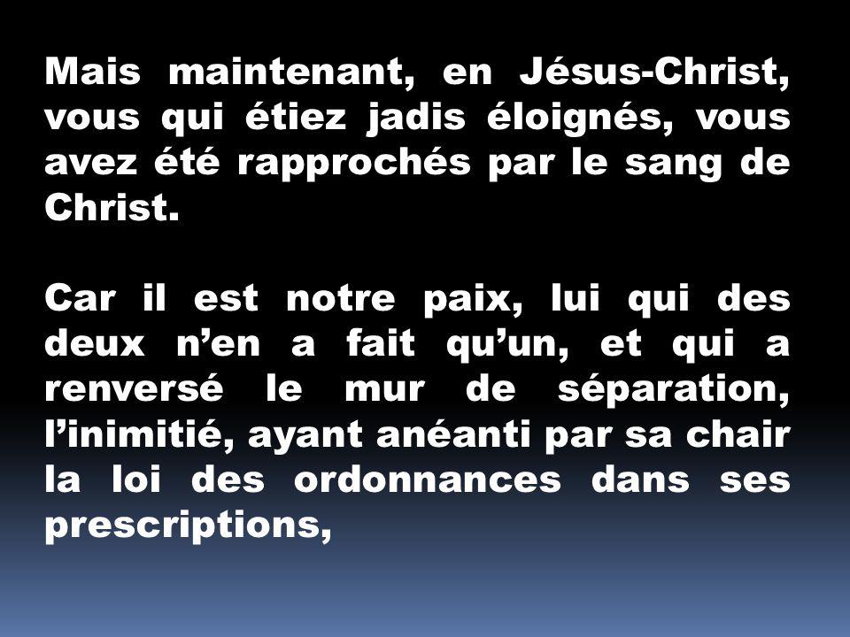 Mais maintenant, en Jésus-Christ, vous qui étiez jadis éloignés, vous avez été rapprochés par le sang de Christ.