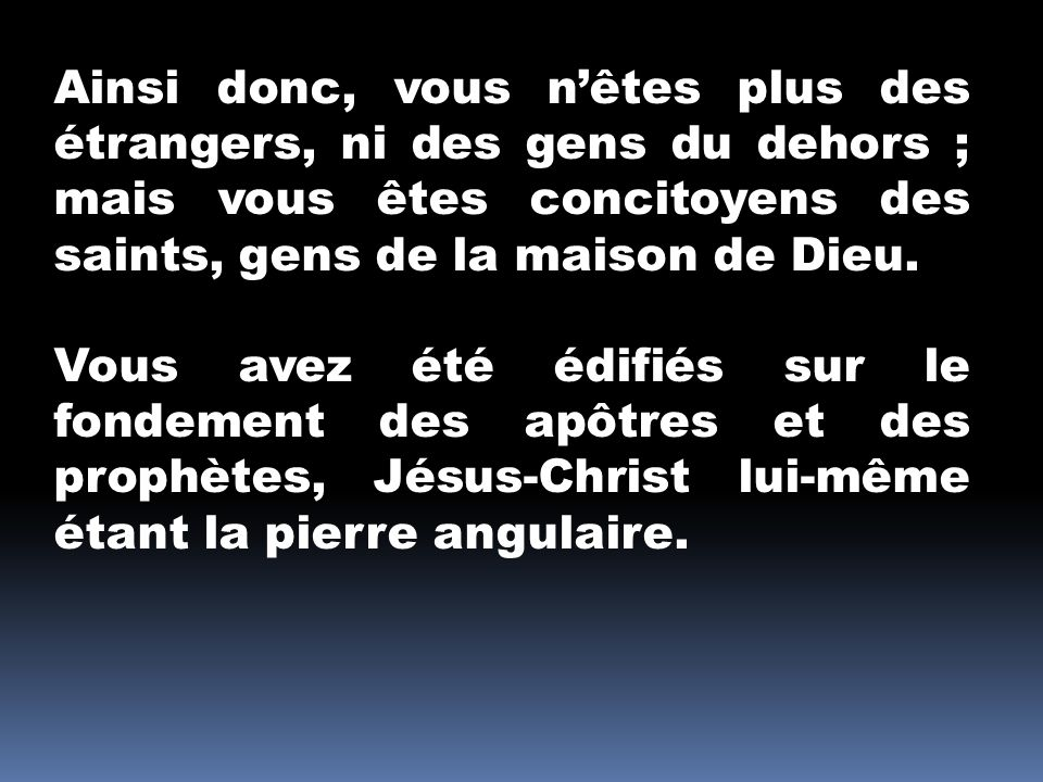 Ainsi donc, vous nêtes plus des étrangers, ni des gens du dehors ; mais vous êtes concitoyens des saints, gens de la maison de Dieu.