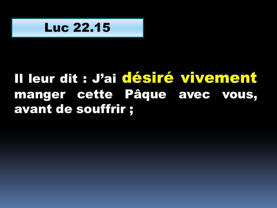 Luc 22.15 Il leur dit : Jai désiré vivement manger cette Pâque avec vous, avant de souffrir ;