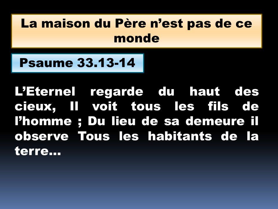 Psaume 33.13-14 LEternel regarde du haut des cieux, Il voit tous les fils de lhomme ; Du lieu de sa demeure il observe Tous les habitants de la terre… La maison du Père nest pas de ce monde