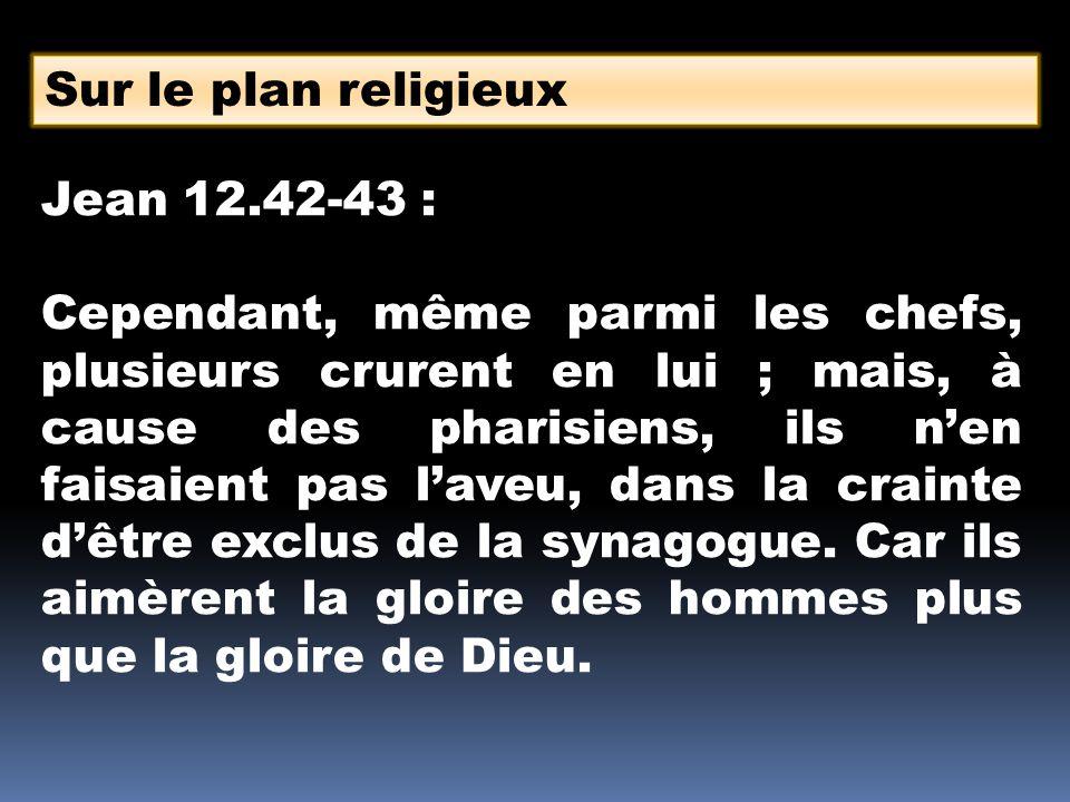 Sur le plan religieux Jean 12.42-43 : Cependant, même parmi les chefs, plusieurs crurent en lui ; mais, à cause des pharisiens, ils nen faisaient pas laveu, dans la crainte dêtre exclus de la synagogue.