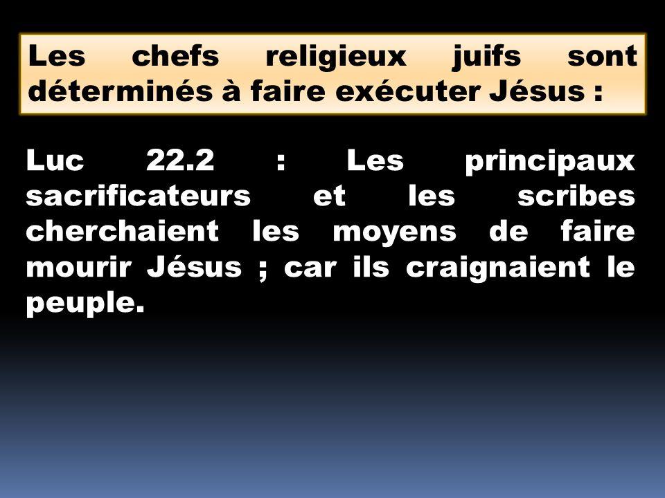 Les chefs religieux juifs sont déterminés à faire exécuter Jésus : Luc 22.2 : Les principaux sacrificateurs et les scribes cherchaient les moyens de faire mourir Jésus ; car ils craignaient le peuple.