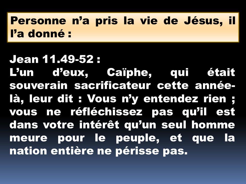 Personne na pris la vie de Jésus, il la donné : Jean 11.49-52 : Lun deux, Caïphe, qui était souverain sacrificateur cette année- là, leur dit : Vous ny entendez rien ; vous ne réfléchissez pas quil est dans votre intérêt quun seul homme meure pour le peuple, et que la nation entière ne périsse pas.