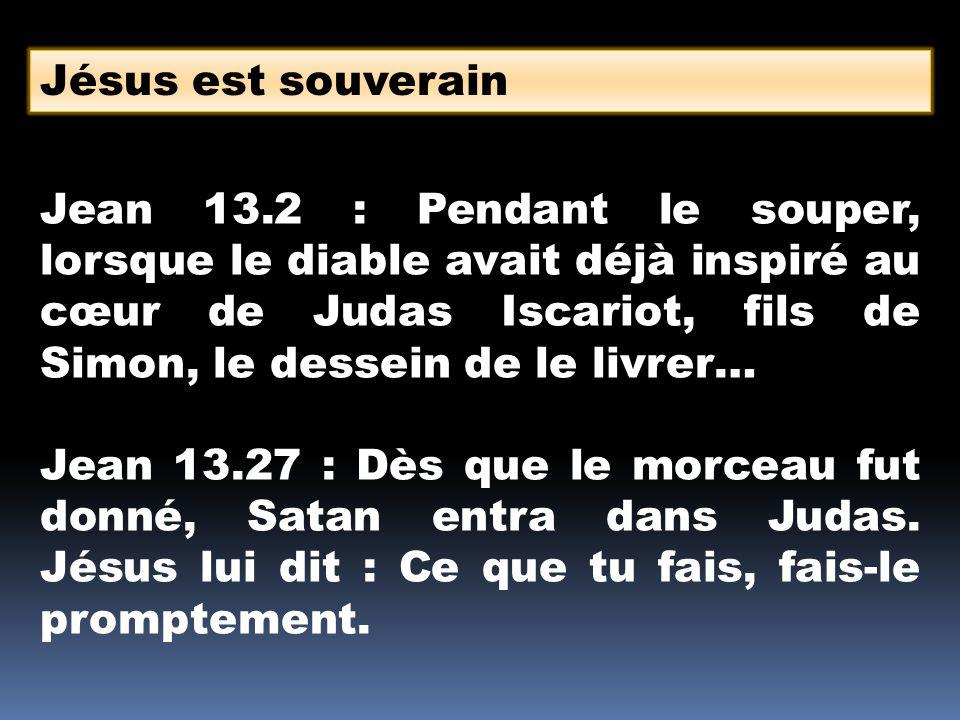 Jésus est souverain Jean 13.2 : Pendant le souper, lorsque le diable avait déjà inspiré au cœur de Judas Iscariot, fils de Simon, le dessein de le livrer… Jean 13.27 : Dès que le morceau fut donné, Satan entra dans Judas.