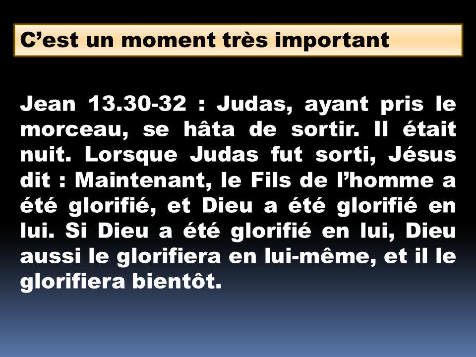 Cest un moment très important Jean 13.30-32 : Judas, ayant pris le morceau, se hâta de sortir.