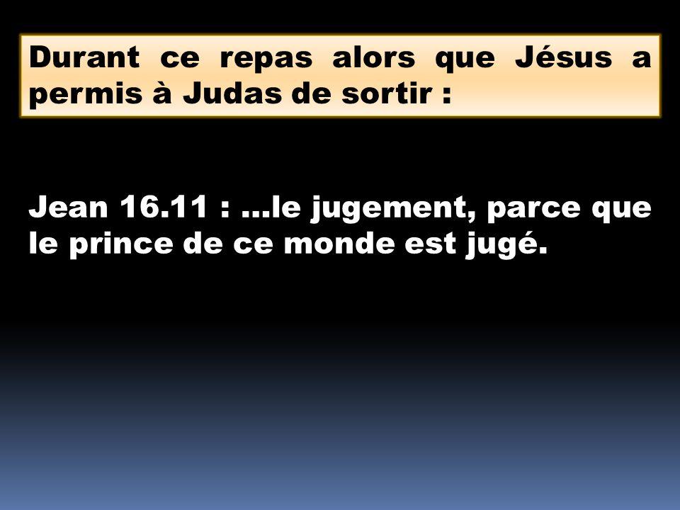 Durant ce repas alors que Jésus a permis à Judas de sortir : Jean 16.11 : …le jugement, parce que le prince de ce monde est jugé.