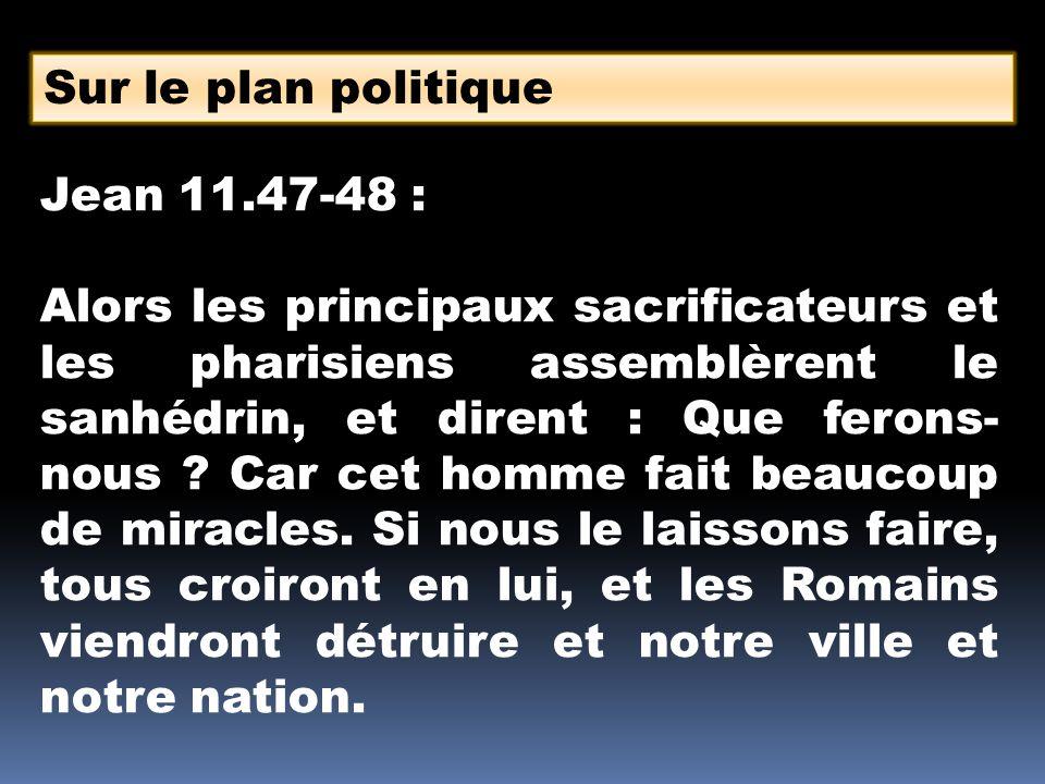 Sur le plan politique Jean 11.47-48 : Alors les principaux sacrificateurs et les pharisiens assemblèrent le sanhédrin, et dirent : Que ferons- nous .