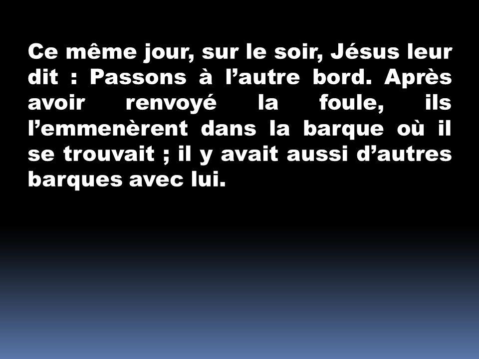 Ce même jour, sur le soir, Jésus leur dit : Passons à lautre bord. Après avoir renvoyé la foule, ils lemmenèrent dans la barque où il se trouvait ; il