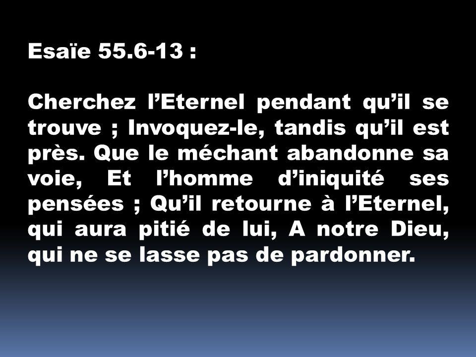 Esaïe 55.6-13 : Cherchez lEternel pendant quil se trouve ; Invoquez-le, tandis quil est près. Que le méchant abandonne sa voie, Et lhomme diniquité se