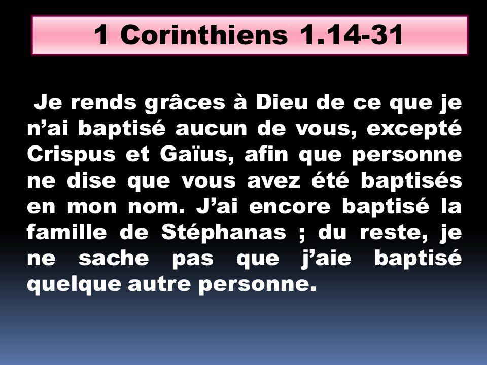 Je rends grâces à Dieu de ce que je nai baptisé aucun de vous, excepté Crispus et Gaïus, afin que personne ne dise que vous avez été baptisés en mon n