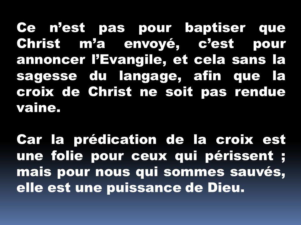 Ce nest pas pour baptiser que Christ ma envoyé, cest pour annoncer lEvangile, et cela sans la sagesse du langage, afin que la croix de Christ ne soit