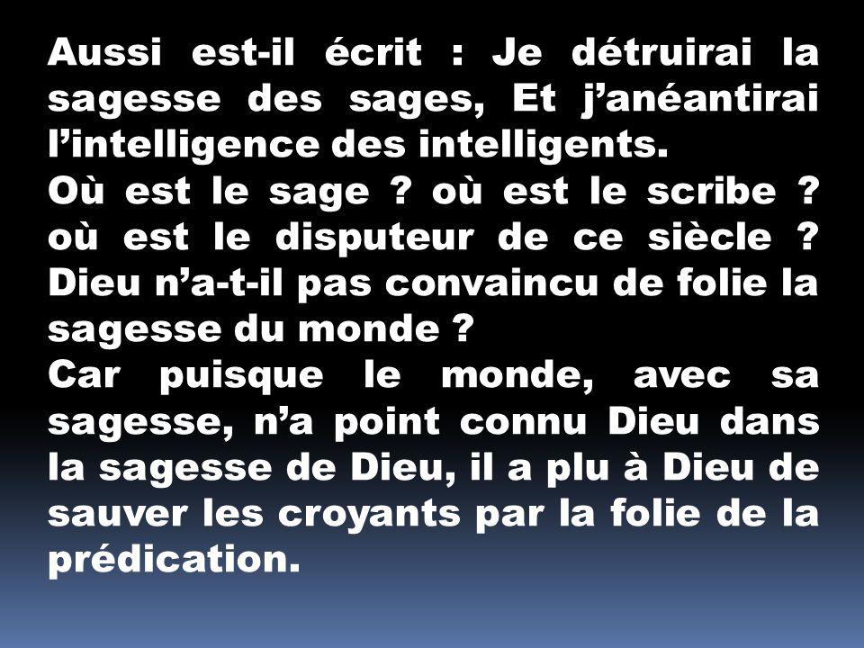 Aussi est-il écrit : Je détruirai la sagesse des sages, Et janéantirai lintelligence des intelligents. Où est le sage ? où est le scribe ? où est le d