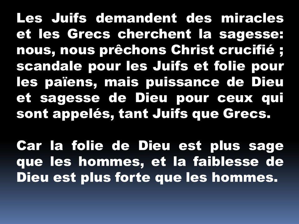 Les Juifs demandent des miracles et les Grecs cherchent la sagesse: nous, nous prêchons Christ crucifié ; scandale pour les Juifs et folie pour les pa