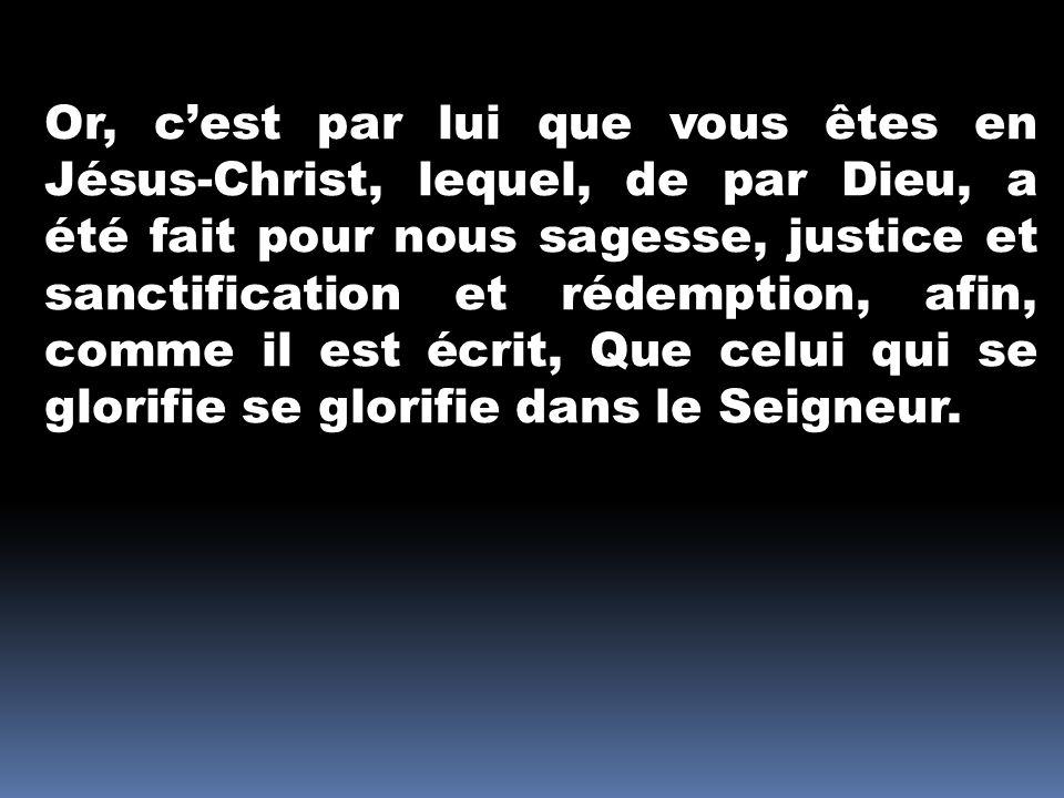 Or, cest par lui que vous êtes en Jésus-Christ, lequel, de par Dieu, a été fait pour nous sagesse, justice et sanctification et rédemption, afin, comm