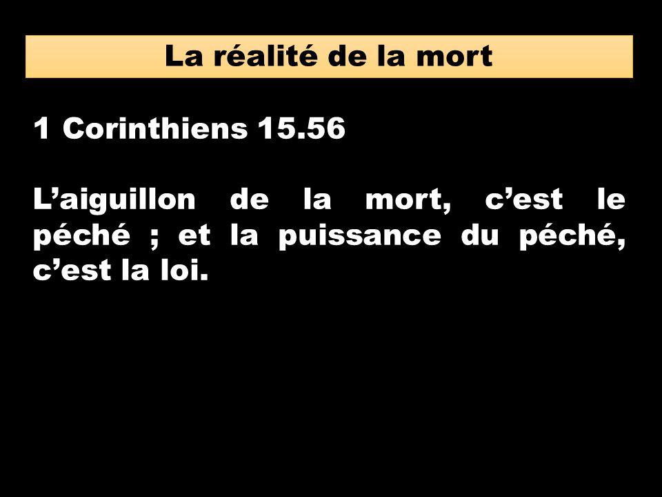 La réalité de la mort 1 Corinthiens 15.56 Laiguillon de la mort, cest le péché ; et la puissance du péché, cest la loi.