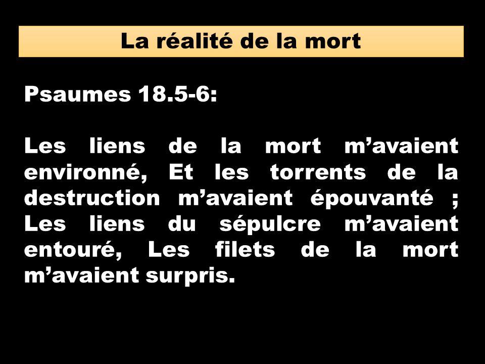 La réalité de la mort Psaumes 18.5-6: Les liens de la mort mavaient environné, Et les torrents de la destruction mavaient épouvanté ; Les liens du sép