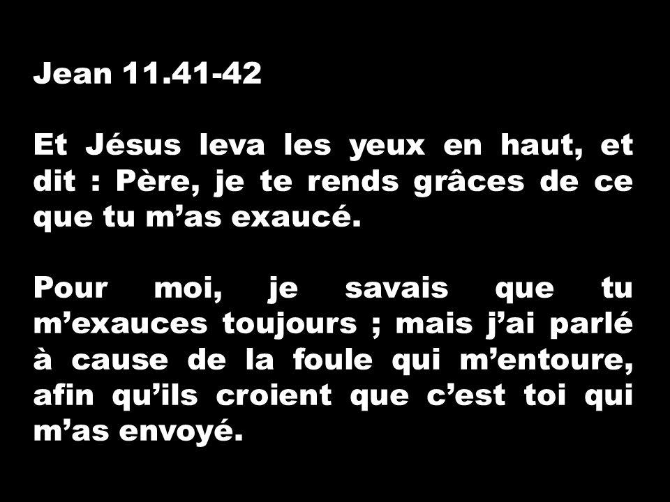 Jean 11.41-42 Et Jésus leva les yeux en haut, et dit : Père, je te rends grâces de ce que tu mas exaucé. Pour moi, je savais que tu mexauces toujours