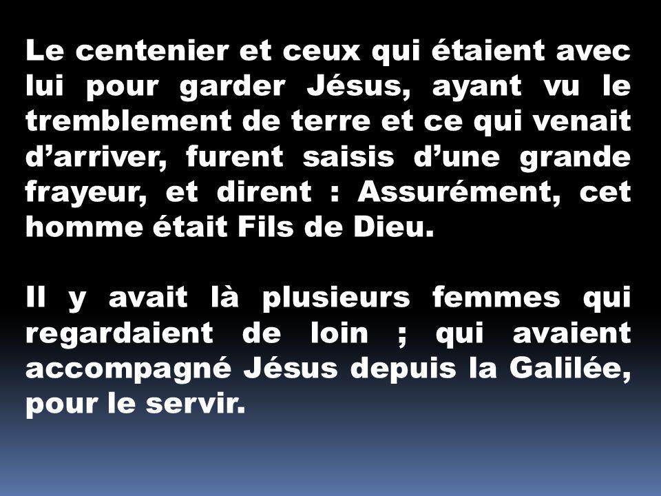 Le centenier et ceux qui étaient avec lui pour garder Jésus, ayant vu le tremblement de terre et ce qui venait darriver, furent saisis dune grande frayeur, et dirent : Assurément, cet homme était Fils de Dieu.