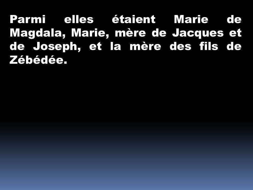Parmi elles étaient Marie de Magdala, Marie, mère de Jacques et de Joseph, et la mère des fils de Zébédée.