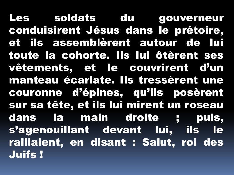 Les soldats du gouverneur conduisirent Jésus dans le prétoire, et ils assemblèrent autour de lui toute la cohorte.
