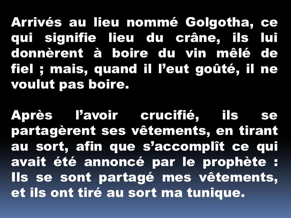 Arrivés au lieu nommé Golgotha, ce qui signifie lieu du crâne, ils lui donnèrent à boire du vin mêlé de fiel ; mais, quand il leut goûté, il ne voulut pas boire.