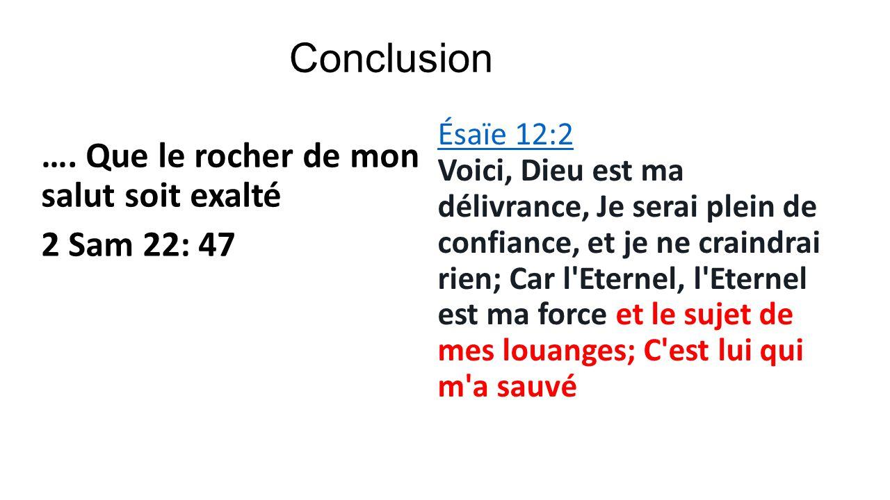 Conclusion …. Que le rocher de mon salut soit exalté 2 Sam 22: 47 Ésaïe 12:2 Ésaïe 12:2 Voici, Dieu est ma délivrance, Je serai plein de confiance, et