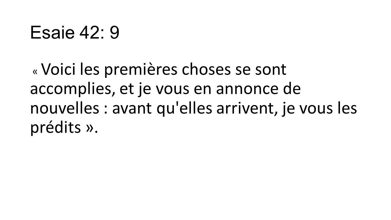 Esaie 42: 9 « Voici les premières choses se sont accomplies, et je vous en annonce de nouvelles : avant qu'elles arrivent, je vous les prédits ».
