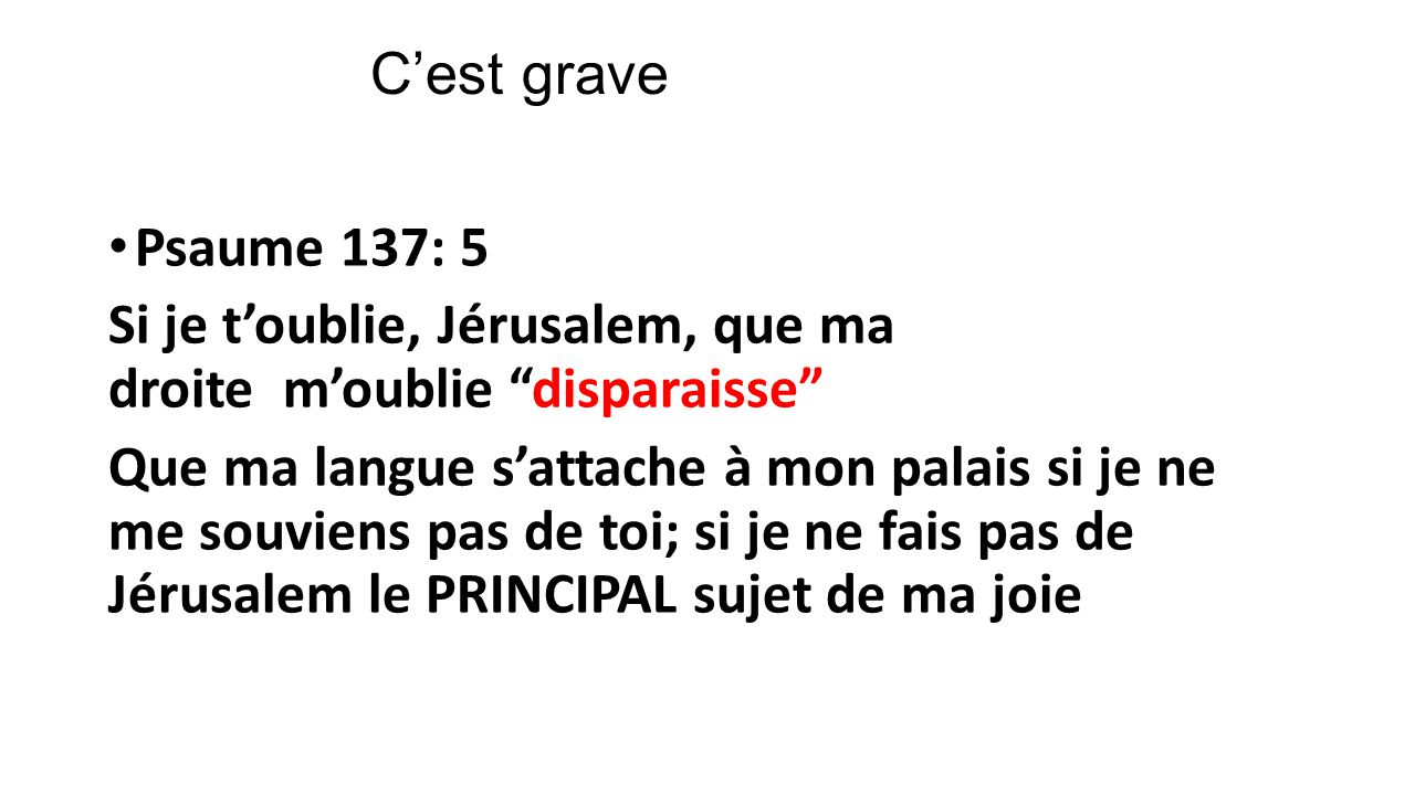 Cest grave Psaume 137: 5 Si je toublie, Jérusalem, que ma droite moublie disparaisse Que ma langue sattache à mon palais si je ne me souviens pas de t