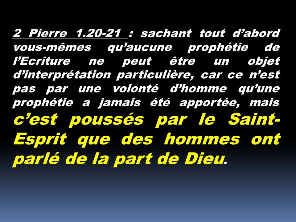 2 Pierre 1.20-21 : sachant tout dabord vous-mêmes quaucune prophétie de lEcriture ne peut être un objet dinterprétation particulière, car ce nest pas