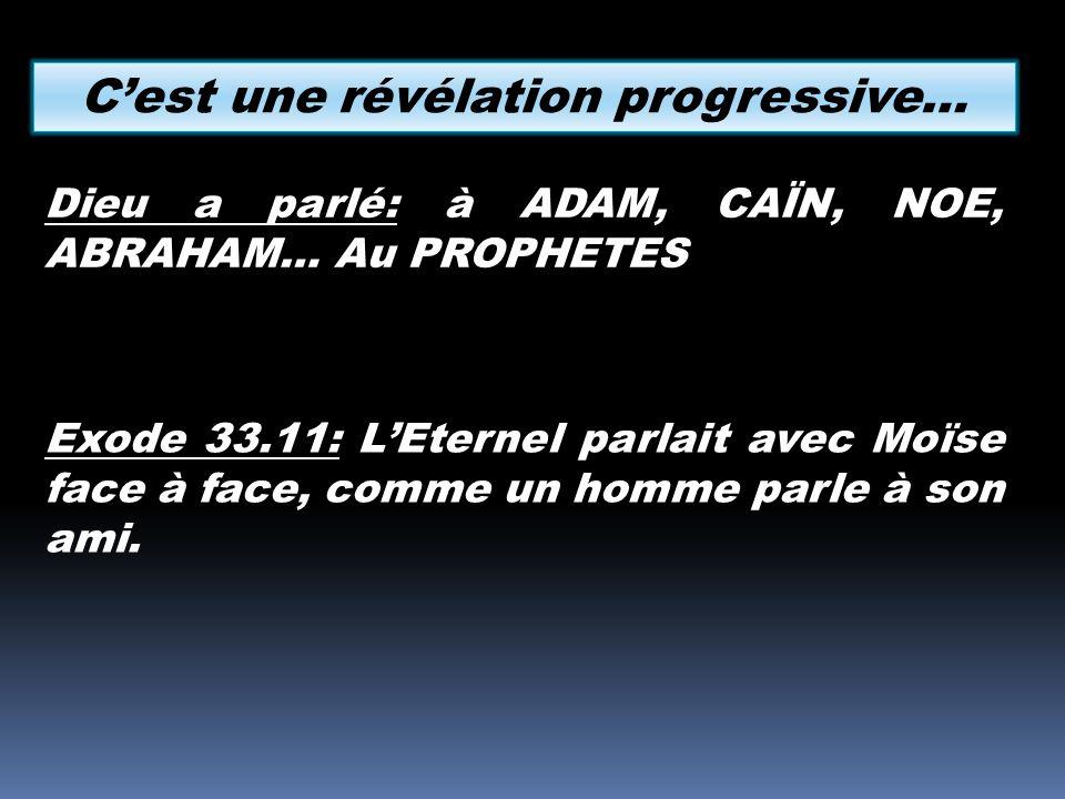 Dieu a parlé: à ADAM, CAÏN, NOE, ABRAHAM… Au PROPHETES Cest une révélation progressive… Exode 33.11: LEternel parlait avec Moïse face à face, comme un