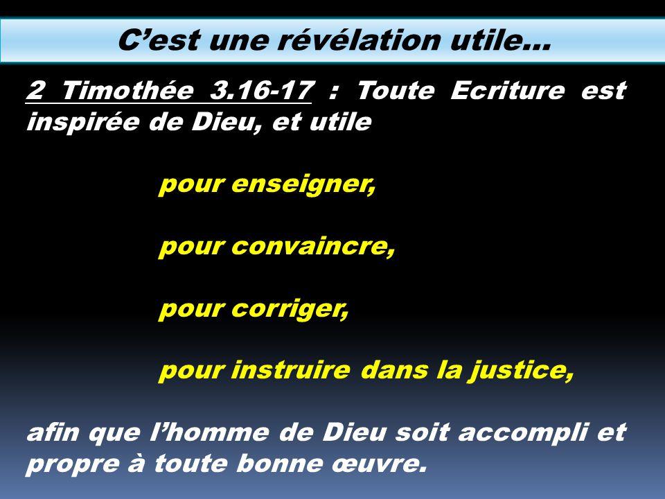 Cest une révélation utile… 2 Timothée 3.16-17 : Toute Ecriture est inspirée de Dieu, et utile pour enseigner, pour convaincre, pour corriger, pour ins