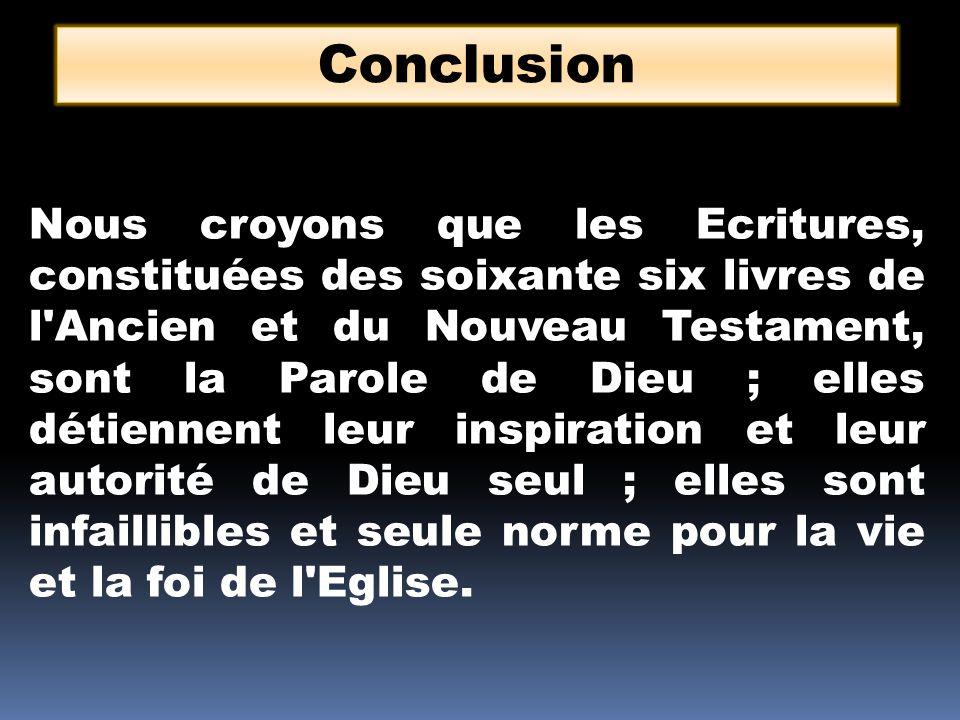 Conclusion Nous croyons que les Ecritures, constituées des soixante six livres de l'Ancien et du Nouveau Testament, sont la Parole de Dieu ; elles dét