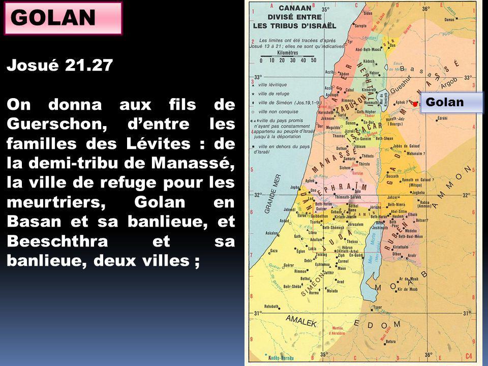 Golan GOLAN Josué 21.27 On donna aux fils de Guerschon, dentre les familles des Lévites : de la demi-tribu de Manassé, la ville de refuge pour les meurtriers, Golan en Basan et sa banlieue, et Beeschthra et sa banlieue, deux villes ;