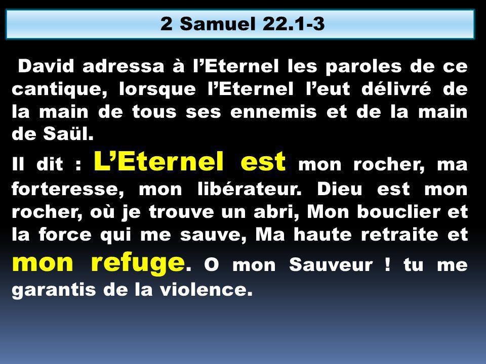 David adressa à lEternel les paroles de ce cantique, lorsque lEternel leut délivré de la main de tous ses ennemis et de la main de Saül.