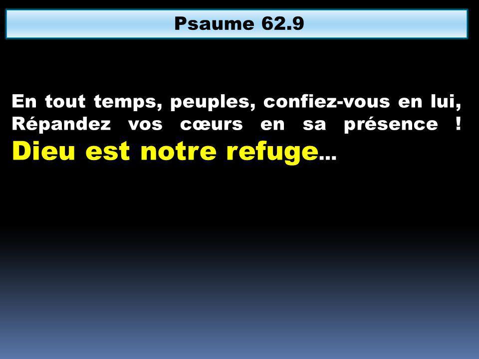 En tout temps, peuples, confiez-vous en lui, Répandez vos cœurs en sa présence ! Dieu est notre refuge … Psaume 62.9