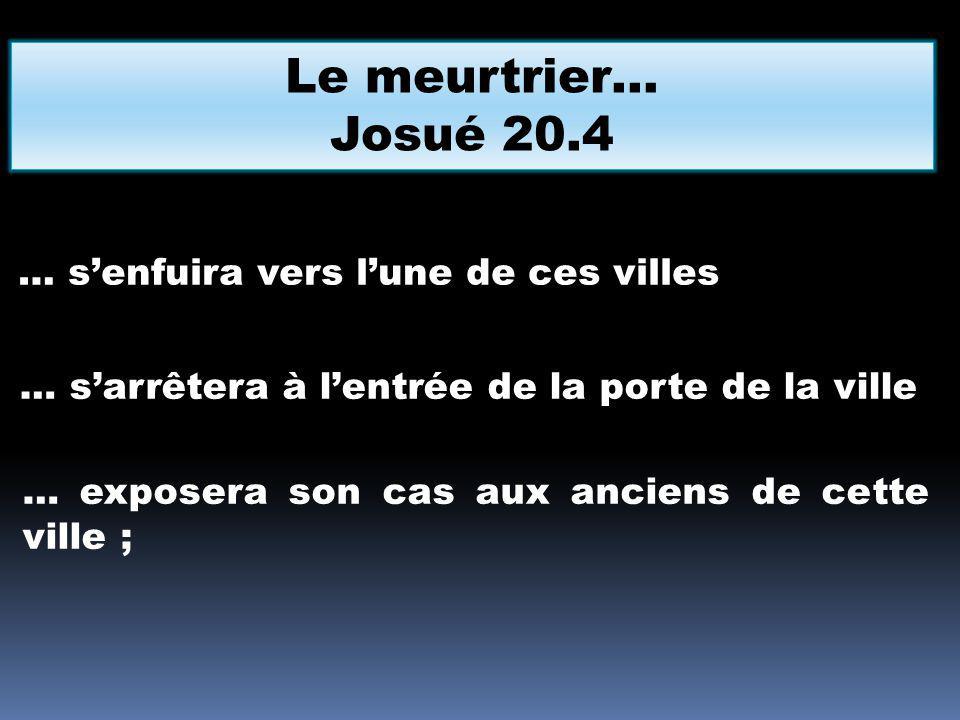 Le meurtrier… Josué 20.4 … senfuira vers lune de ces villes … sarrêtera à lentrée de la porte de la ville … exposera son cas aux anciens de cette vill