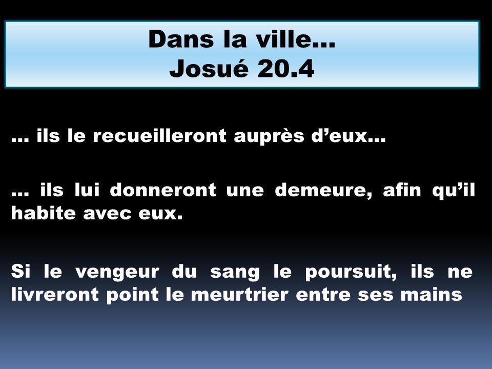 Dans la ville… Josué 20.4 … ils le recueilleront auprès deux… … ils lui donneront une demeure, afin quil habite avec eux. Si le vengeur du sang le pou