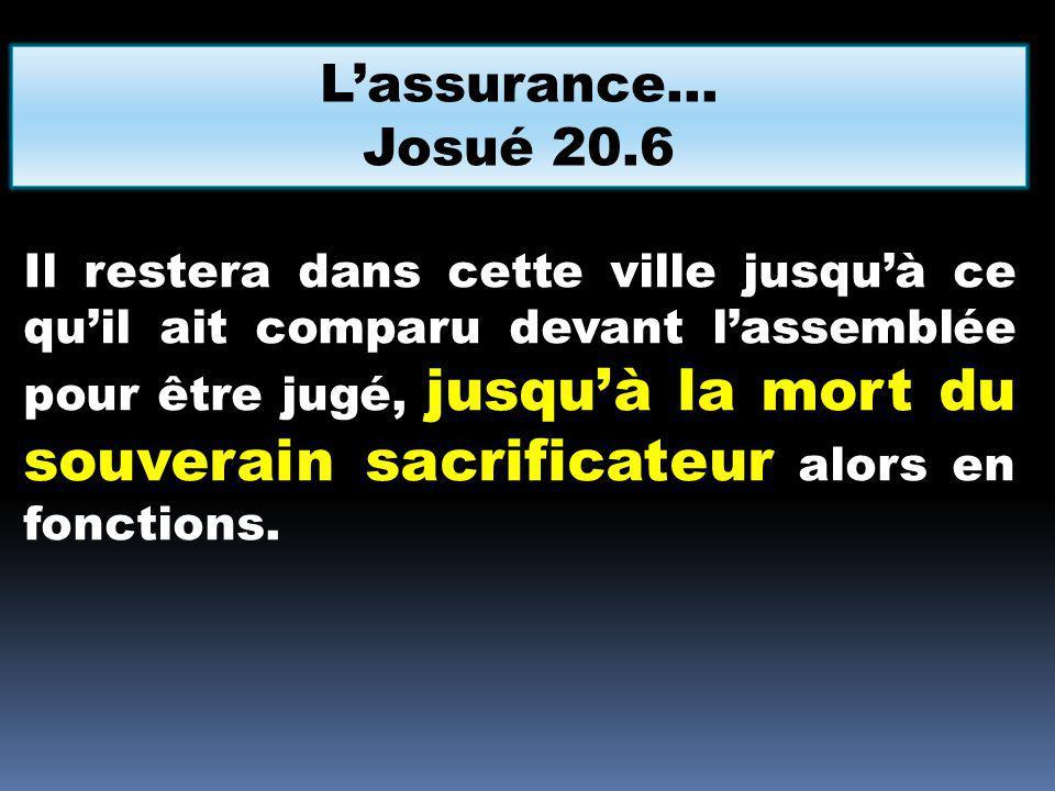 Lassurance… Josué 20.6 Il restera dans cette ville jusquà ce quil ait comparu devant lassemblée pour être jugé, jusquà la mort du souverain sacrificat