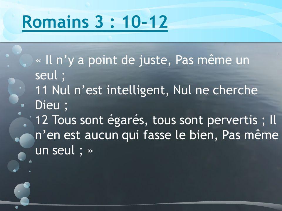 Romains 3 : 10-12 « Il ny a point de juste, Pas même un seul ; 11 Nul nest intelligent, Nul ne cherche Dieu ; 12 Tous sont égarés, tous sont pervertis ; Il nen est aucun qui fasse le bien, Pas même un seul ; »