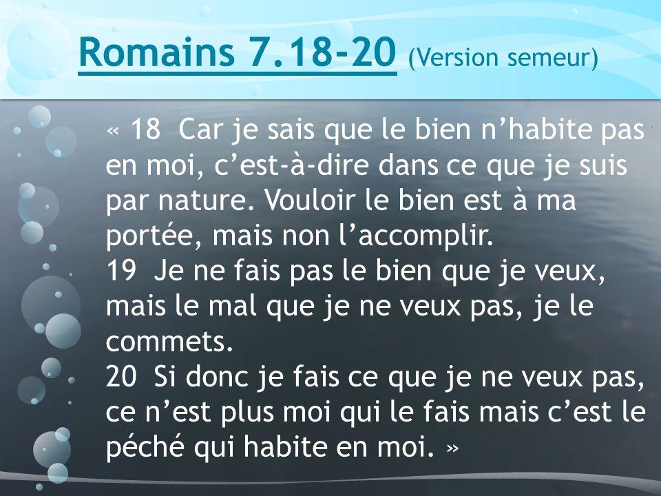 Romains 7.18-20 (Version semeur) « 18 Car je sais que le bien nhabite pas en moi, cest-à-dire dans ce que je suis par nature.