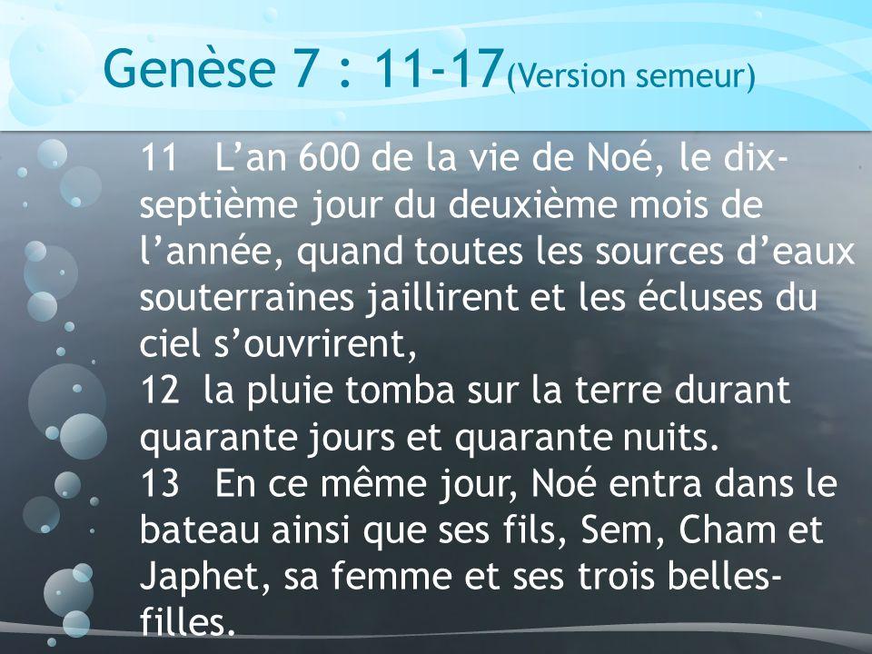 Genèse 7 : 11-17 (Version semeur) 11 Lan 600 de la vie de Noé, le dix- septième jour du deuxième mois de lannée, quand toutes les sources deaux souterraines jaillirent et les écluses du ciel souvrirent, 12 la pluie tomba sur la terre durant quarante jours et quarante nuits.
